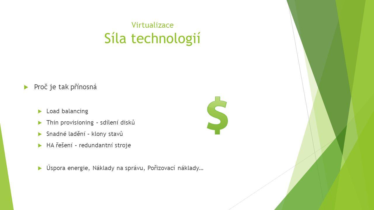 Virtualizace Síla technologií  Proč je tak přínosná  Load balancing  Thin provisioning – sdílení disků  Snadné ladění – klony stavů  HA řešení – redundantní stroje  Úspora energie, Náklady na správu, Pořizovací náklady…
