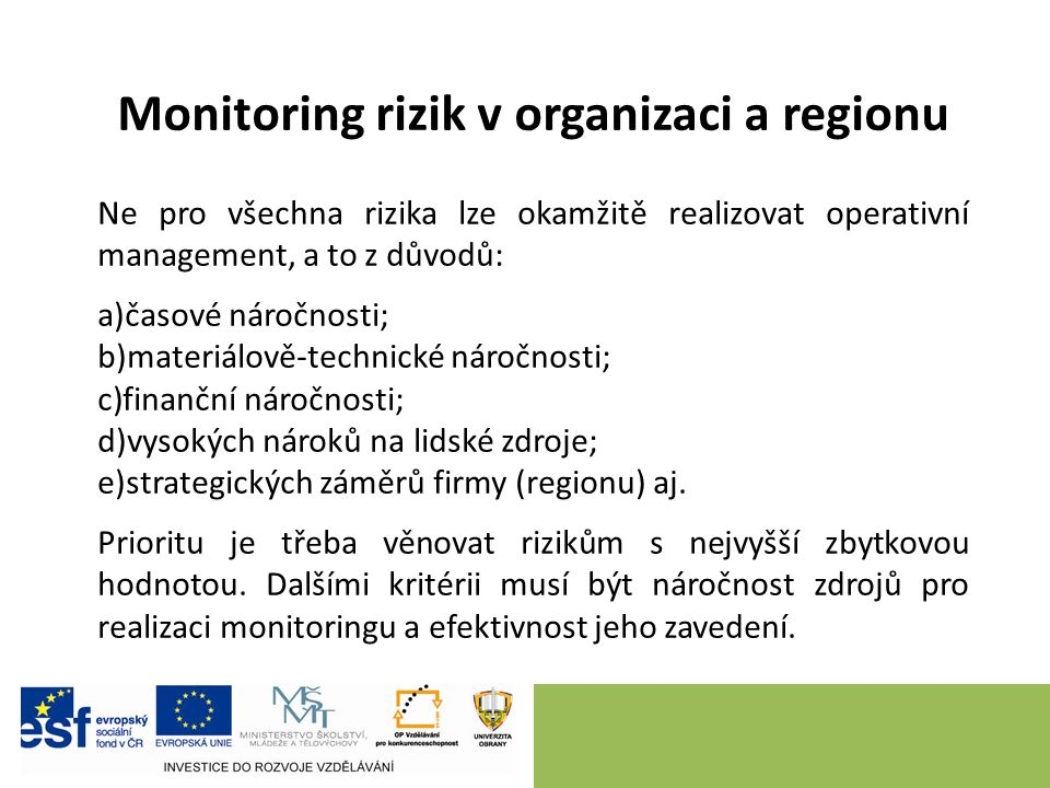 Monitoring rizik v organizaci a regionu Ne pro všechna rizika lze okamžitě realizovat operativní management, a to z důvodů: a)časové náročnosti; b)materiálově-technické náročnosti; c)finanční náročnosti; d)vysokých nároků na lidské zdroje; e)strategických záměrů firmy (regionu) aj.