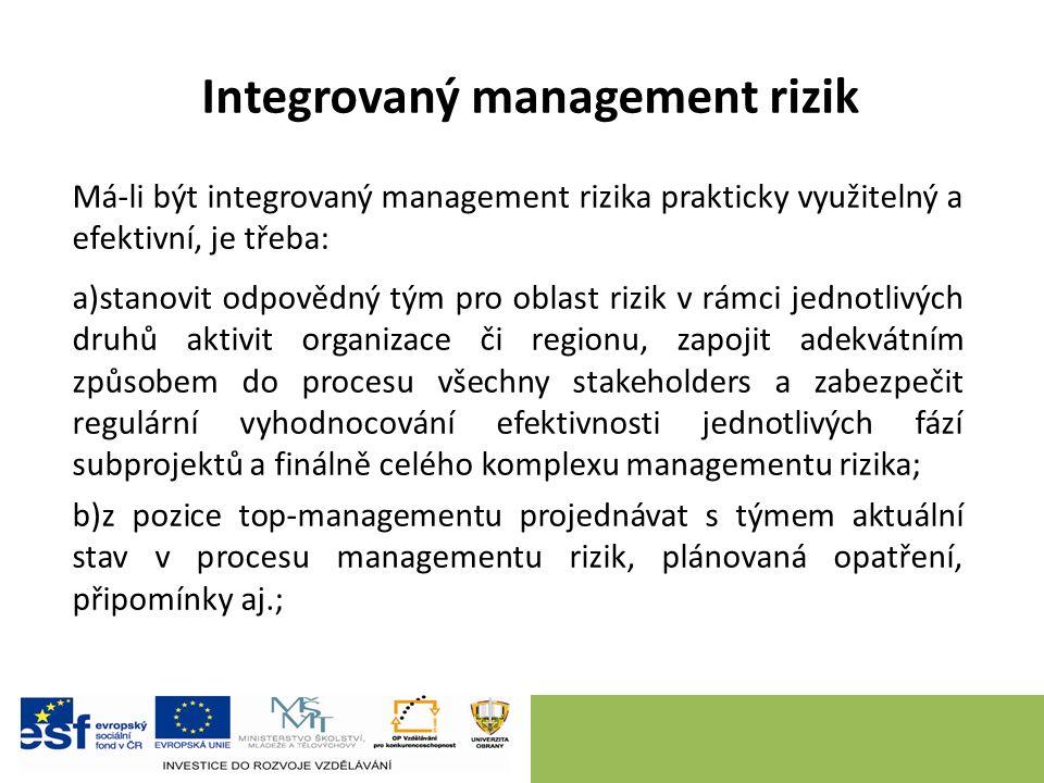 Integrovaný management rizik Má-li být integrovaný management rizika prakticky využitelný a efektivní, je třeba: a)stanovit odpovědný tým pro oblast rizik v rámci jednotlivých druhů aktivit organizace či regionu, zapojit adekvátním způsobem do procesu všechny stakeholders a zabezpečit regulární vyhodnocování efektivnosti jednotlivých fází subprojektů a finálně celého komplexu managementu rizika; b)z pozice top-managementu projednávat s týmem aktuální stav v procesu managementu rizik, plánovaná opatření, připomínky aj.;