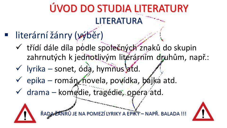 ÚVOD DO STUDIA LITERATURY LITERATURA  literární žánry (výběr) třídí dále díla podle společných znaků do skupin zahrnutých k jednotlivým literárním druhům, např.: lyrika – sonet, óda, hymnus atd.