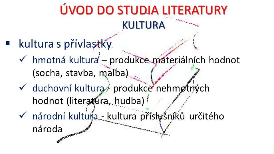 ÚVOD DO STUDIA LITERATURY KULTURA  kultura s přívlastky hmotná kultura – produkce materiálních hodnot (socha, stavba, malba) duchovní kultura - produkce nehmotných hodnot (literatura, hudba) národní kultura - kultura příslušníků určitého národa