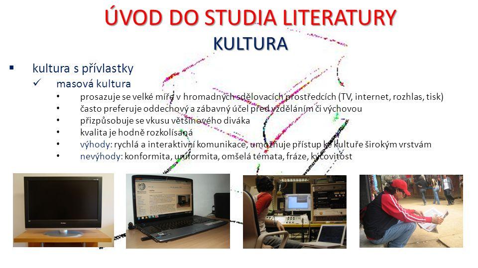 ÚVOD DO STUDIA LITERATURY KULTURA  kultura s přívlastky masová kultura prosazuje se velké míře v hromadných sdělovacích prostředcích (TV, internet, rozhlas, tisk) často preferuje oddechový a zábavný účel před vzděláním či výchovou přizpůsobuje se vkusu většinového diváka kvalita je hodně rozkolísaná výhody: rychlá a interaktivní komunikace, umožňuje přístup ke kultuře širokým vrstvám nevýhody: konformita, uniformita, omšelá témata, fráze, kýčovitost