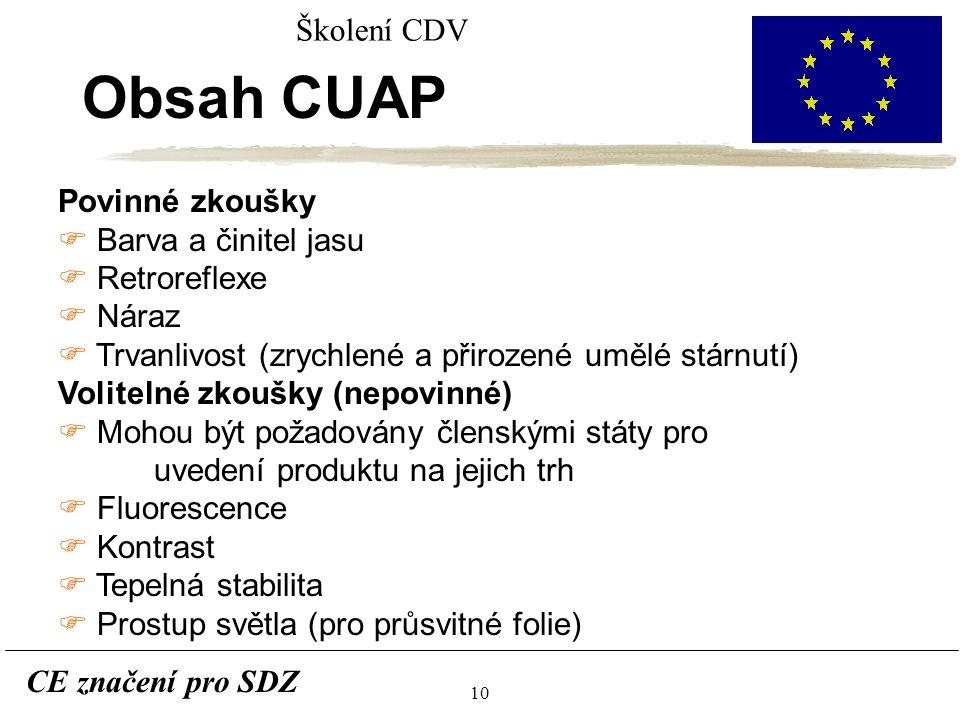 10 CE značení pro SDZ Školení CDV Obsah CUAP Povinné zkoušky F Barva a činitel jasu F Retroreflexe F Náraz F Trvanlivost (zrychlené a přirozené umělé stárnutí) Volitelné zkoušky (nepovinné) F Mohou být požadovány členskými státy pro uvedení produktu na jejich trh F Fluorescence F Kontrast F Tepelná stabilita F Prostup světla (pro průsvitné folie)