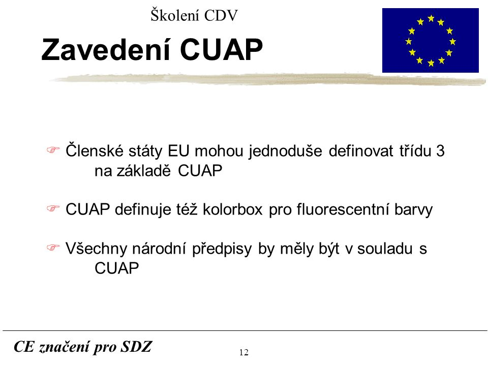 12 CE značení pro SDZ Školení CDV Zavedení CUAP F Členské státy EU mohou jednoduše definovat třídu 3 na základě CUAP F CUAP definuje též kolorbox pro fluorescentní barvy F Všechny národní předpisy by měly být v souladu s CUAP