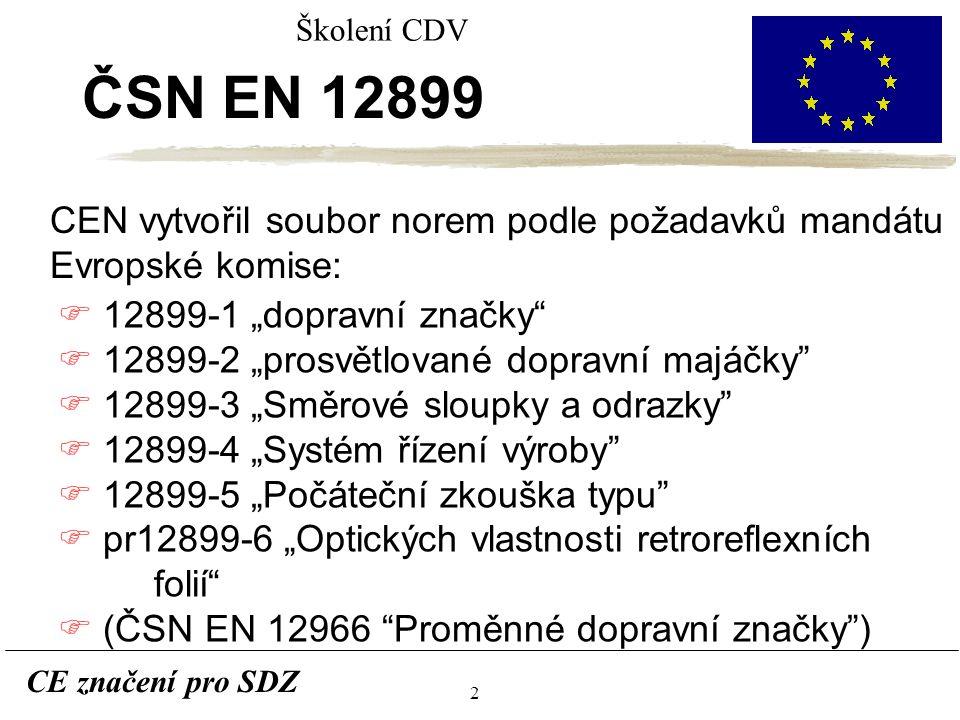 """2 CE značení pro SDZ Školení CDV ČSN EN 12899 CEN vytvořil soubor norem podle požadavků mandátu Evropské komise: F 12899-1 """"dopravní značky F 12899-2 """"prosvětlované dopravní majáčky F 12899-3 """"Směrové sloupky a odrazky F 12899-4 """"Systém řízení výroby F 12899-5 """"Počáteční zkouška typu F pr12899-6 """"Optických vlastnosti retroreflexních folií F (ČSN EN 12966 Proměnné dopravní značky )"""