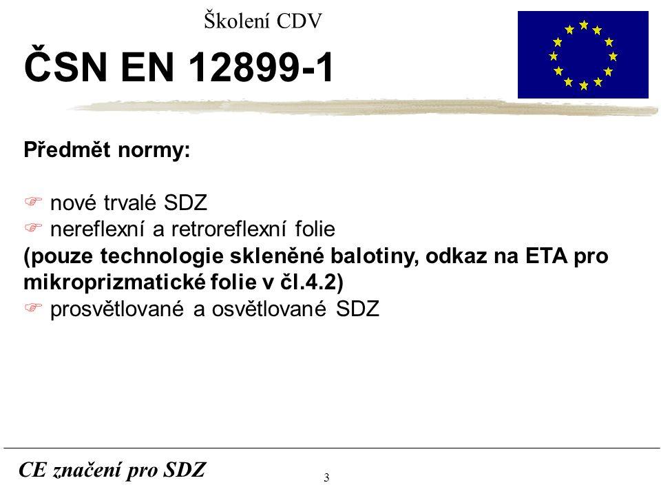 3 CE značení pro SDZ Školení CDV ČSN EN 12899-1 Předmět normy: F nové trvalé SDZ F nereflexní a retroreflexní folie (pouze technologie skleněné balotiny, odkaz na ETA pro mikroprizmatické folie v čl.4.2) F prosvětlované a osvětlované SDZ