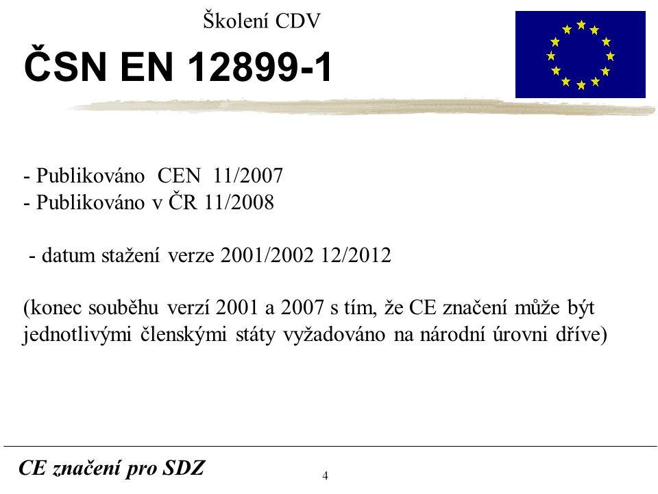 4 CE značení pro SDZ Školení CDV ČSN EN 12899-1 - Publikováno CEN 11/2007 - Publikováno v ČR 11/2008 - datum stažení verze 2001/2002 12/2012 (konec souběhu verzí 2001 a 2007 s tím, že CE značení může být jednotlivými členskými státy vyžadováno na národní úrovni dříve)