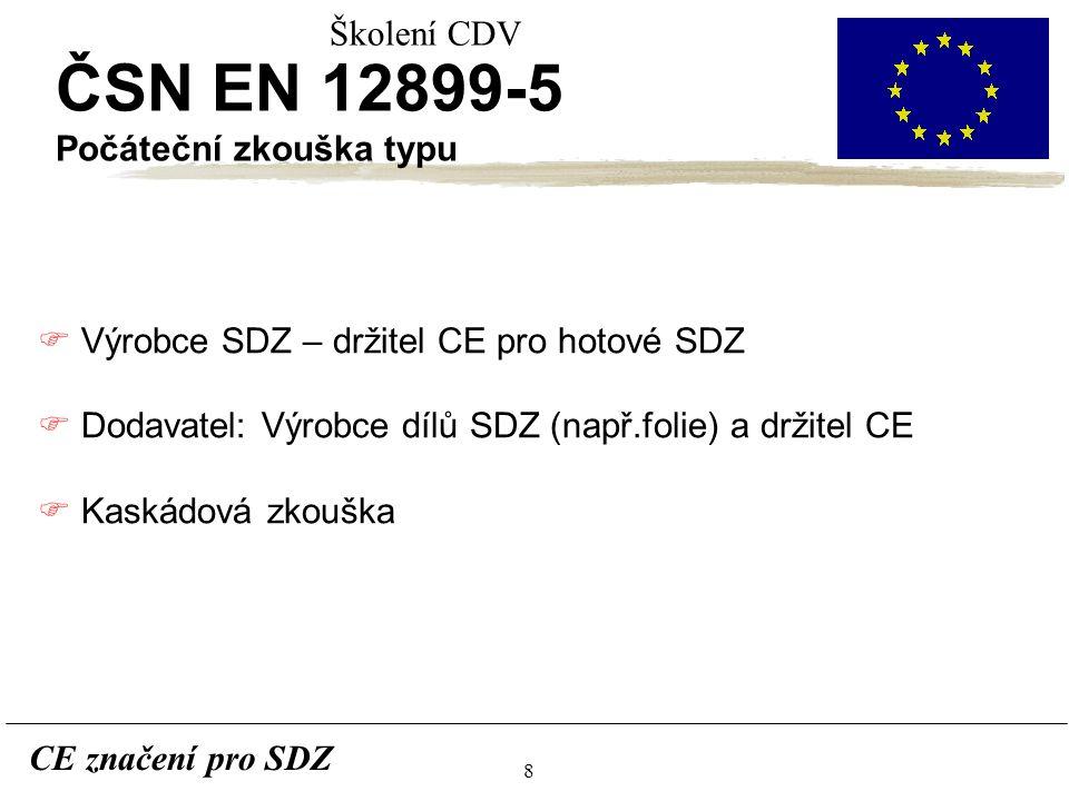 8 CE značení pro SDZ Školení CDV ČSN EN 12899-5 Počáteční zkouška typu F Výrobce SDZ – držitel CE pro hotové SDZ F Dodavatel: Výrobce dílů SDZ (např.folie) a držitel CE F Kaskádová zkouška