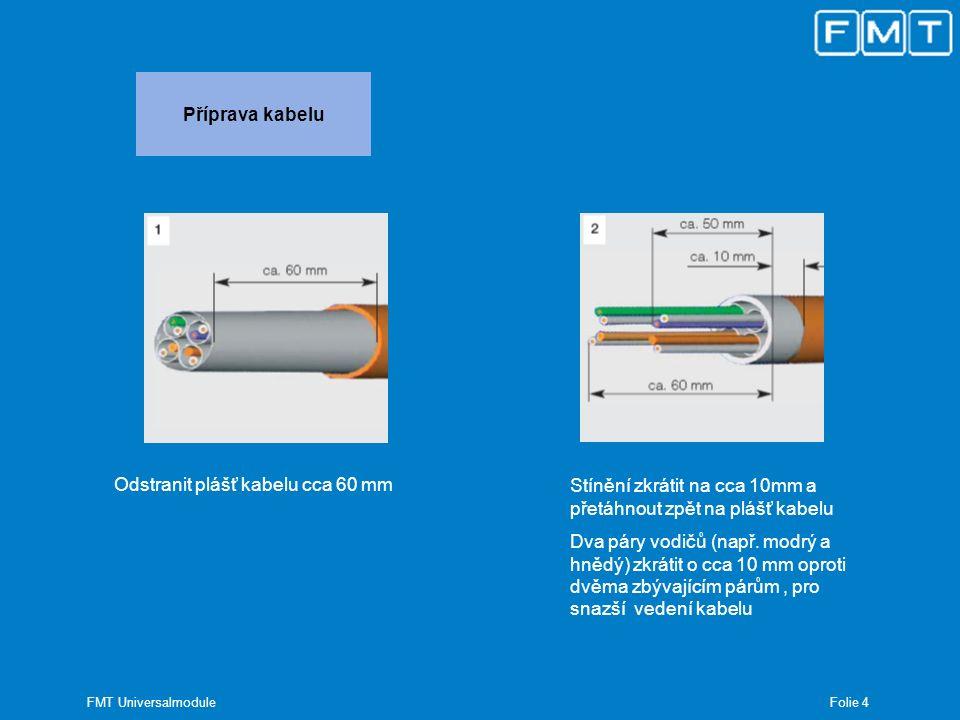 Folie 4 FMT Universalmodule Příprava kabelu Odstranit plášť kabelu cca 60 mm Stínění zkrátit na cca 10mm a přetáhnout zpět na plášť kabelu Dva páry vo