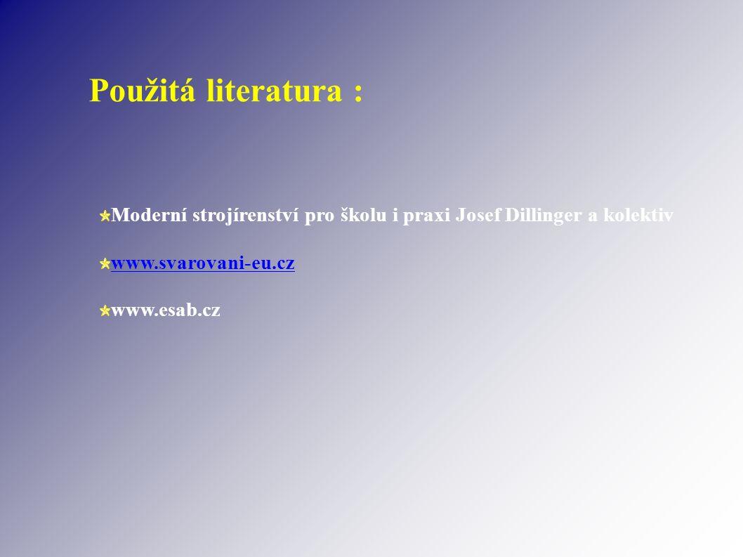 Použitá literatura : Moderní strojírenství pro školu i praxi Josef Dillinger a kolektiv www.svarovani-eu.cz www.esab.cz