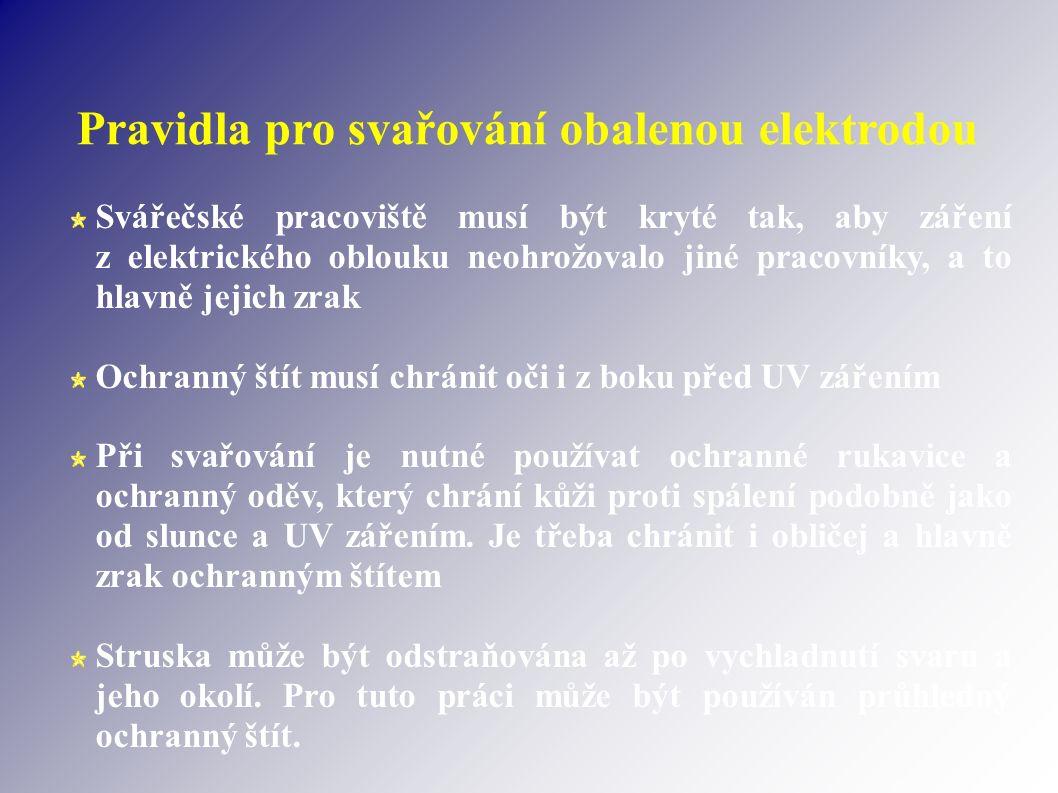Pravidla pro svařování obalenou elektrodou Svářečské pracoviště musí být kryté tak, aby záření z elektrického oblouku neohrožovalo jiné pracovníky, a to hlavně jejich zrak Ochranný štít musí chránit oči i z boku před UV zářením Při svařování je nutné používat ochranné rukavice a ochranný oděv, který chrání kůži proti spálení podobně jako od slunce a UV zářením.
