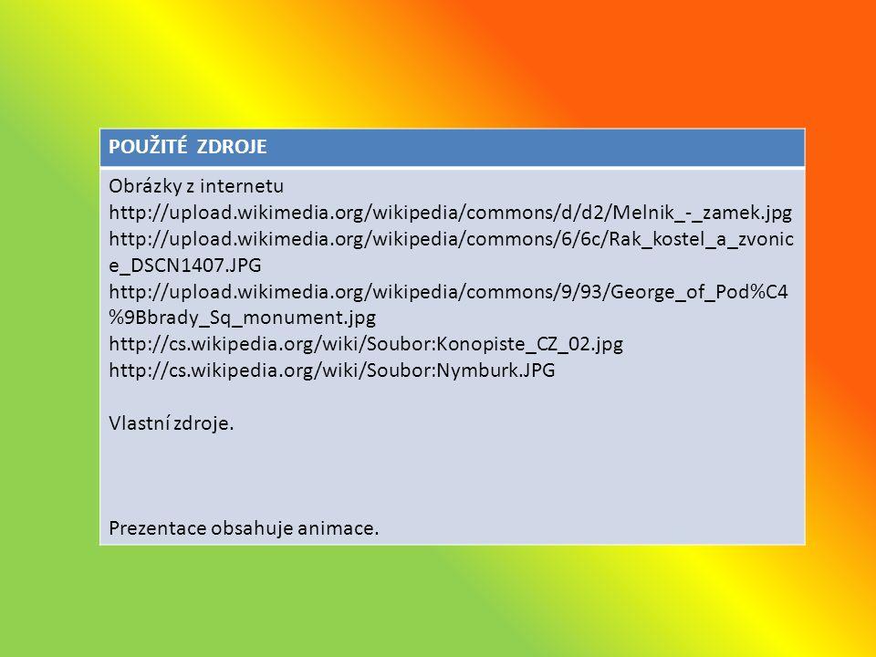 POUŽITÉ ZDROJE Obrázky z internetu http://upload.wikimedia.org/wikipedia/commons/d/d2/Melnik_-_zamek.jpg http://upload.wikimedia.org/wikipedia/commons/6/6c/Rak_kostel_a_zvonic e_DSCN1407.JPG http://upload.wikimedia.org/wikipedia/commons/9/93/George_of_Pod%C4 %9Bbrady_Sq_monument.jpg http://cs.wikipedia.org/wiki/Soubor:Konopiste_CZ_02.jpg http://cs.wikipedia.org/wiki/Soubor:Nymburk.JPG Vlastní zdroje.
