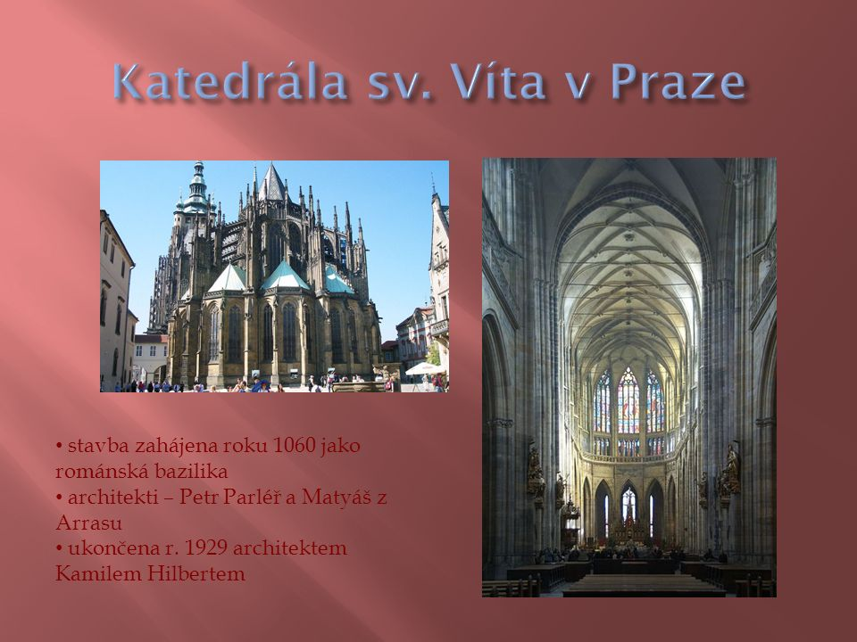 stavba zahájena roku 1060 jako románská bazilika architekti – Petr Parléř a Matyáš z Arrasu ukončena r.