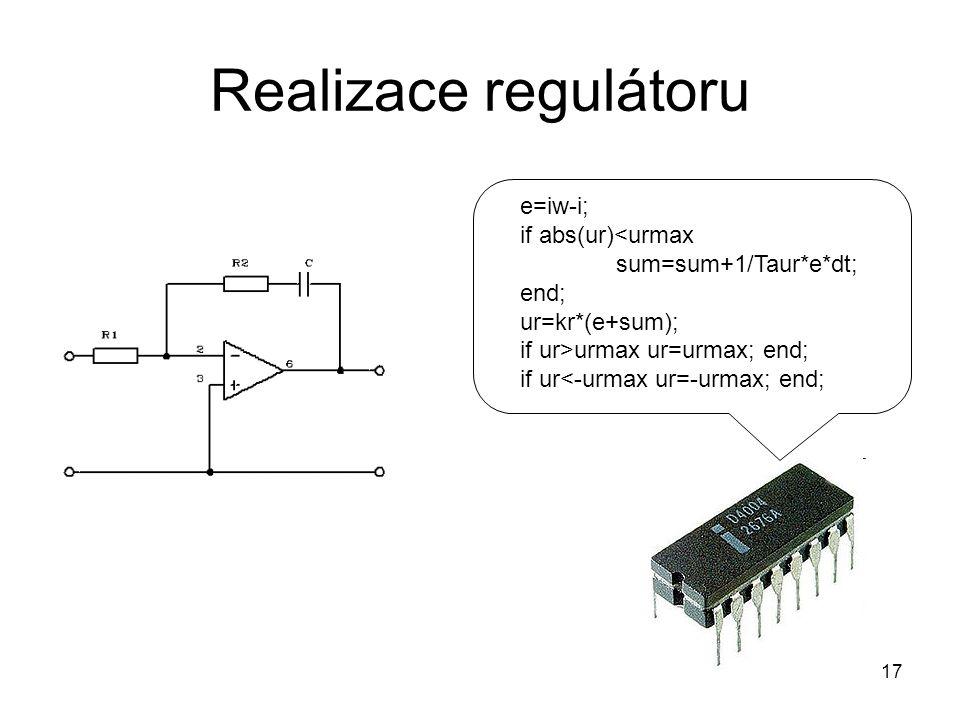 Realizace regulátoru e=iw-i; if abs(ur)<urmax sum=sum+1/Taur*e*dt; end; ur=kr*(e+sum); if ur>urmax ur=urmax; end; if ur<-urmax ur=-urmax; end; 17