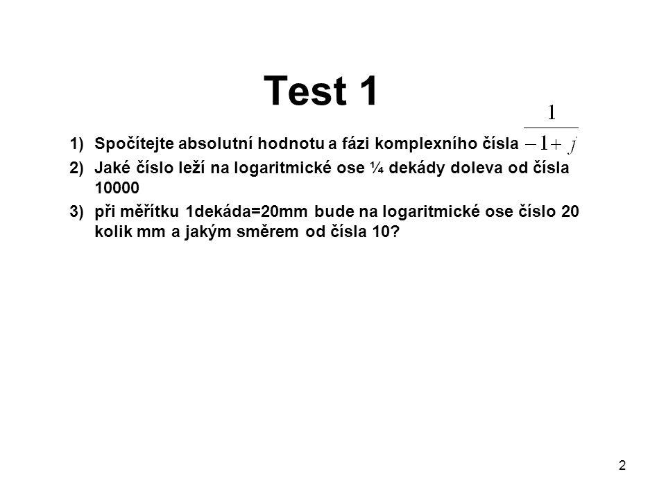 Test 1 1)Spočítejte absolutní hodnotu a fázi komplexního čísla 2)Jaké číslo leží na logaritmické ose ¼ dekády doleva od čísla 10000 3)při měřítku 1dek