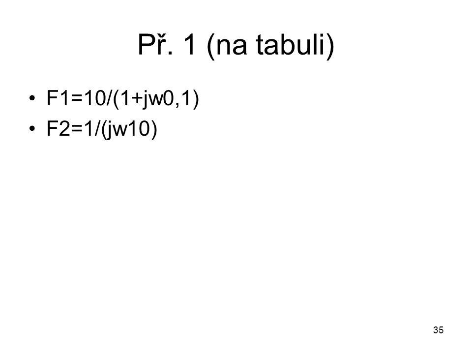 Př. 1 (na tabuli) F1=10/(1+jw0,1) F2=1/(jw10) 35