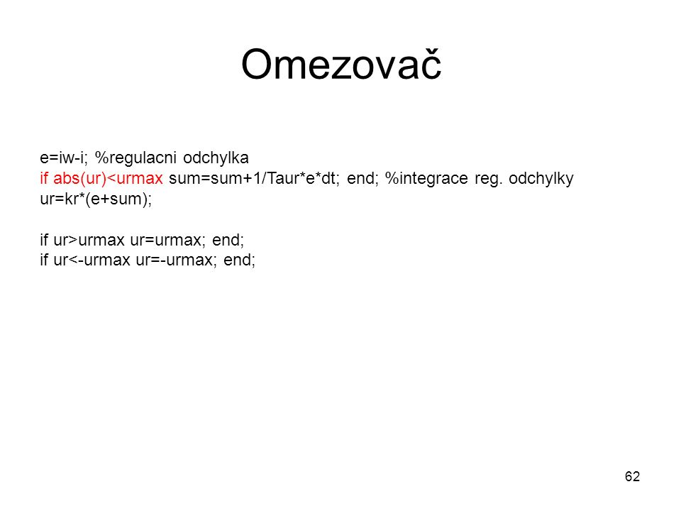 Omezovač e=iw-i; %regulacni odchylka if abs(ur) urmax ur=urmax; end; if ur<-urmax ur=-urmax; end; 62