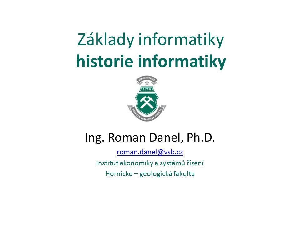 Základy informatiky historie informatiky Ing. Roman Danel, Ph.D.
