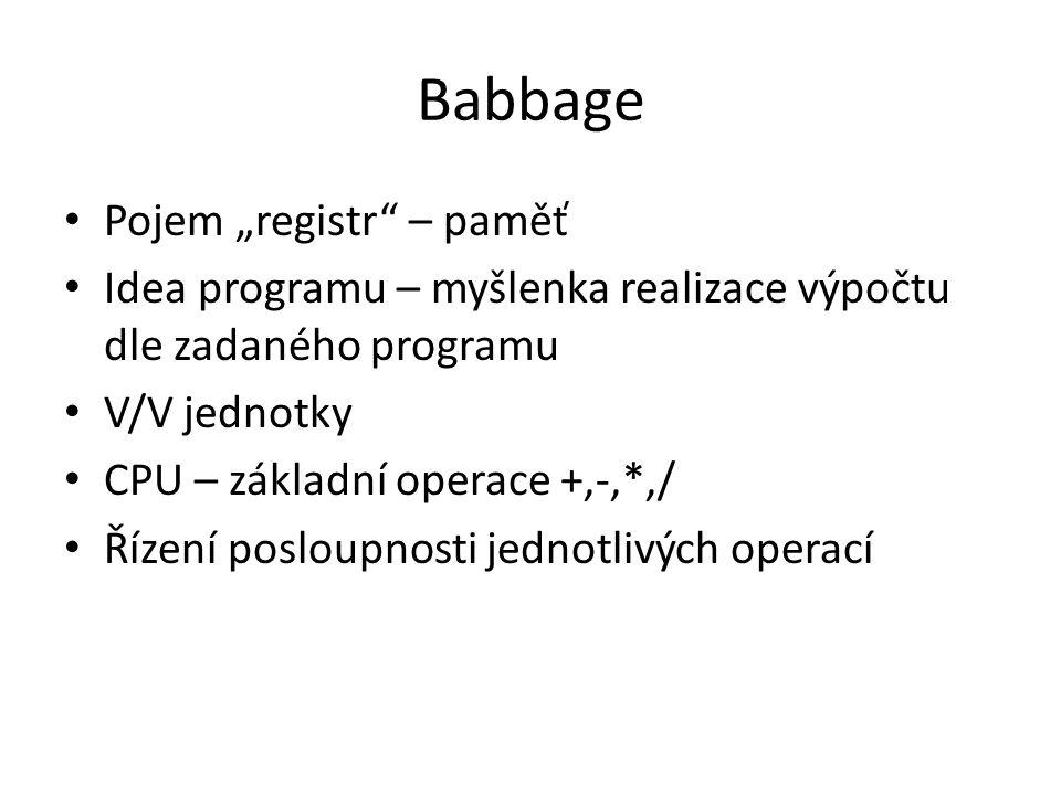 """Babbage Pojem """"registr – paměť Idea programu – myšlenka realizace výpočtu dle zadaného programu V/V jednotky CPU – základní operace +,-,*,/ Řízení posloupnosti jednotlivých operací"""