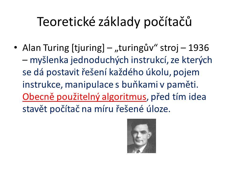 """Teoretické základy počítačů Alan Turing [tjuring] – """"turingův stroj – 1936 – myšlenka jednoduchých instrukcí, ze kterých se dá postavit řešení každého úkolu, pojem instrukce, manipulace s buňkami v paměti."""