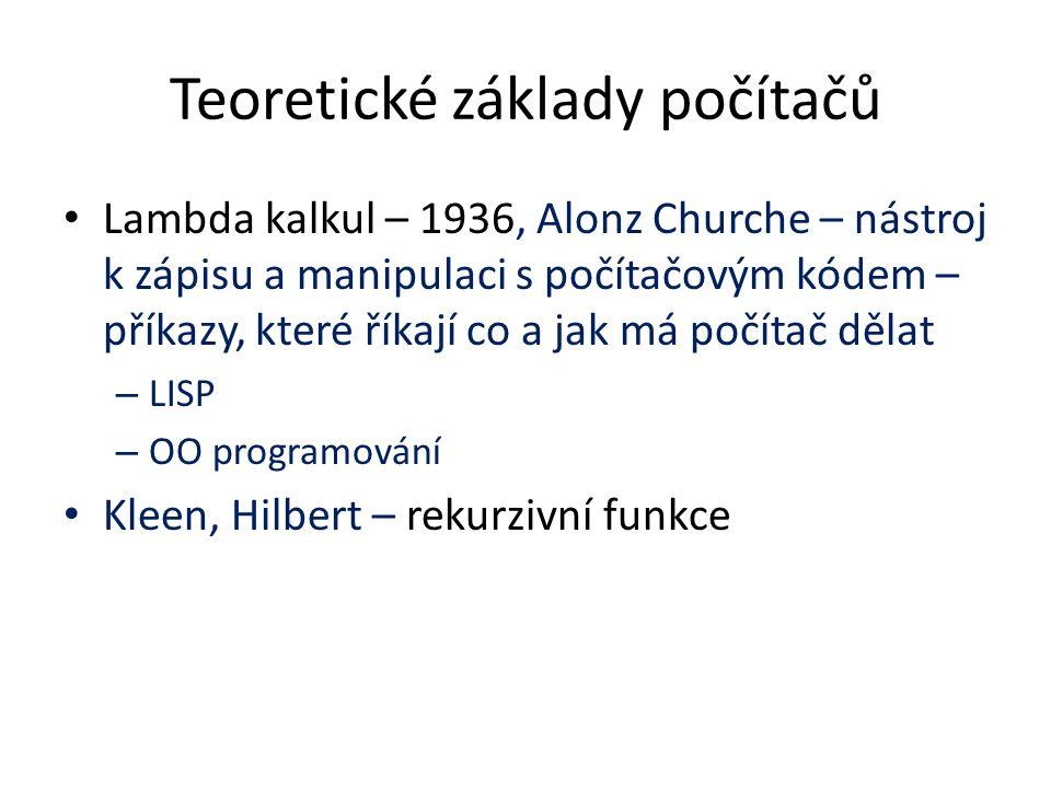Teoretické základy počítačů Lambda kalkul – 1936, Alonz Churche – nástroj k zápisu a manipulaci s počítačovým kódem – příkazy, které říkají co a jak má počítač dělat – LISP – OO programování Kleen, Hilbert – rekurzivní funkce
