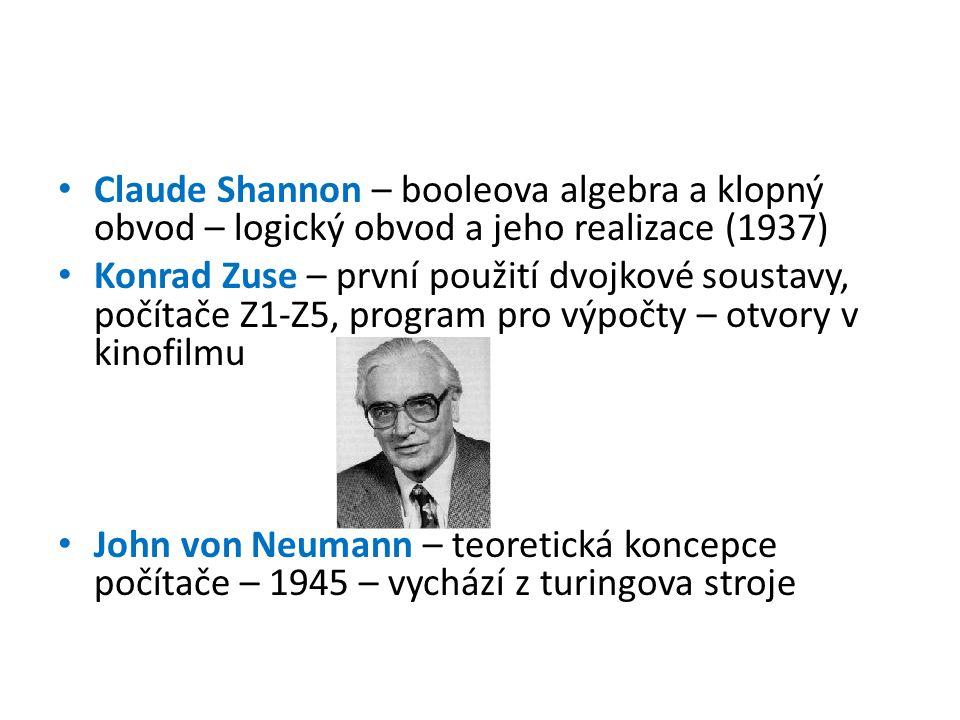 Claude Shannon – booleova algebra a klopný obvod – logický obvod a jeho realizace (1937) Konrad Zuse – první použití dvojkové soustavy, počítače Z1-Z5, program pro výpočty – otvory v kinofilmu John von Neumann – teoretická koncepce počítače – 1945 – vychází z turingova stroje