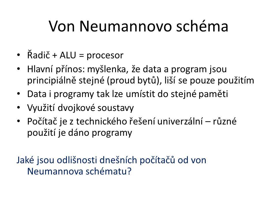 Von Neumannovo schéma Řadič + ALU = procesor Hlavní přínos: myšlenka, že data a program jsou principiálně stejné (proud bytů), liší se pouze použitím Data i programy tak lze umístit do stejné paměti Využití dvojkové soustavy Počítač je z technického řešení univerzální – různé použití je dáno programy Jaké jsou odlišnosti dnešních počítačů od von Neumannova schématu?