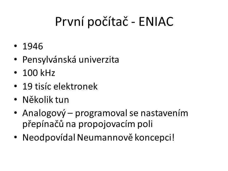 První počítač - ENIAC 1946 Pensylvánská univerzita 100 kHz 19 tisíc elektronek Několik tun Analogový – programoval se nastavením přepínačů na propojovacím poli Neodpovídal Neumannově koncepci!