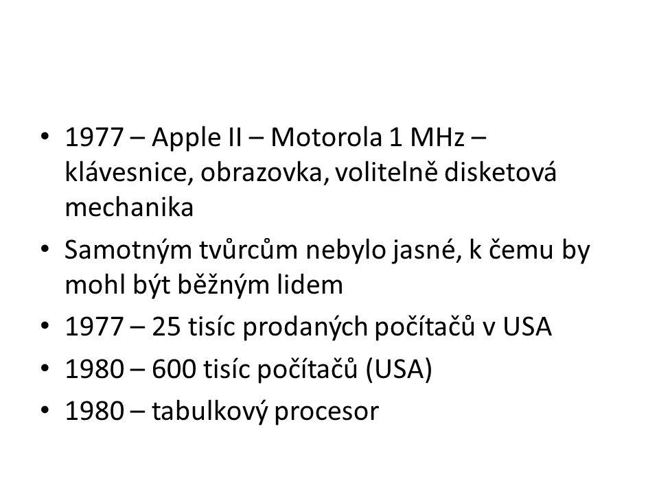 1977 – Apple II – Motorola 1 MHz – klávesnice, obrazovka, volitelně disketová mechanika Samotným tvůrcům nebylo jasné, k čemu by mohl být běžným lidem 1977 – 25 tisíc prodaných počítačů v USA 1980 – 600 tisíc počítačů (USA) 1980 – tabulkový procesor