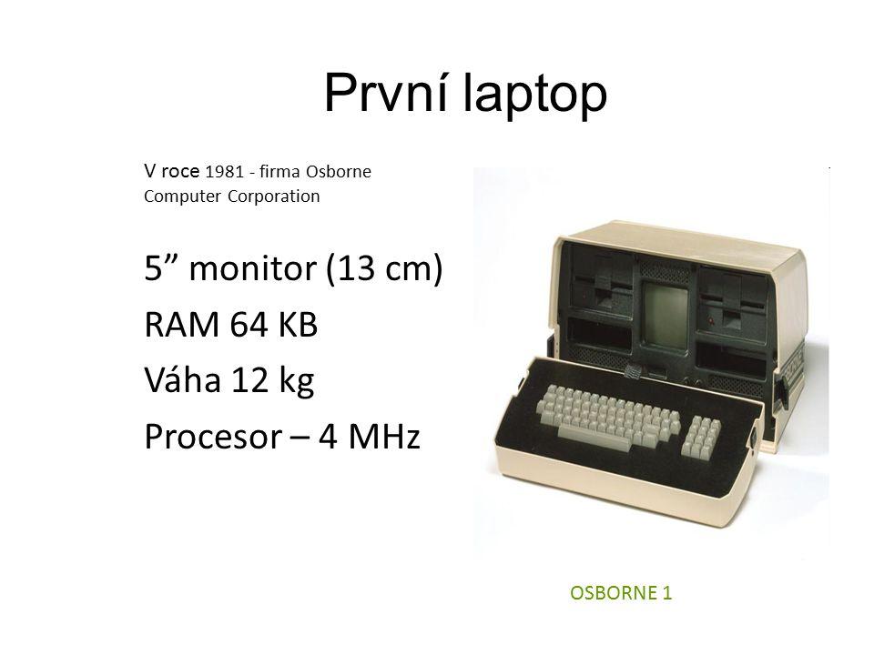 První laptop V roce 1981 - firma Osborne Computer Corporation 5 monitor (13 cm) RAM 64 KB Váha 12 kg Procesor – 4 MHz OSBORNE 1