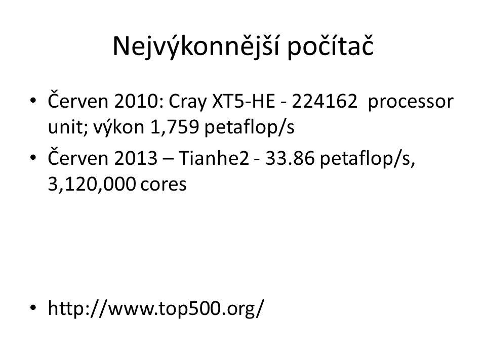 Nejvýkonnější počítač Červen 2010: Cray XT5-HE - 224162 processor unit; výkon 1,759 petaflop/s Červen 2013 – Tianhe2 - 33.86 petaflop/s, 3,120,000 cores http://www.top500.org/