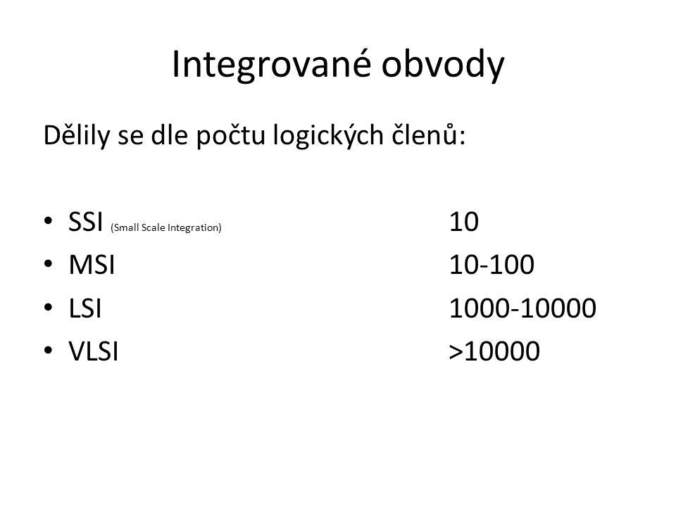 Integrované obvody Dělily se dle počtu logických členů: SSI (Small Scale Integration) 10 MSI10-100 LSI1000-10000 VLSI>10000