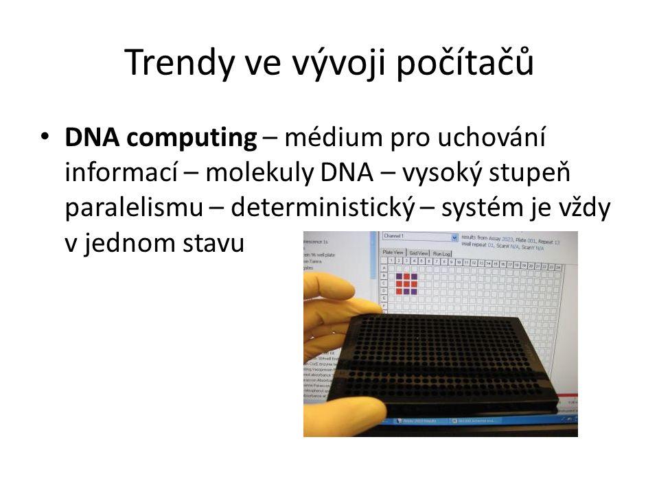 Trendy ve vývoji počítačů DNA computing – médium pro uchování informací – molekuly DNA – vysoký stupeň paralelismu – deterministický – systém je vždy v jednom stavu
