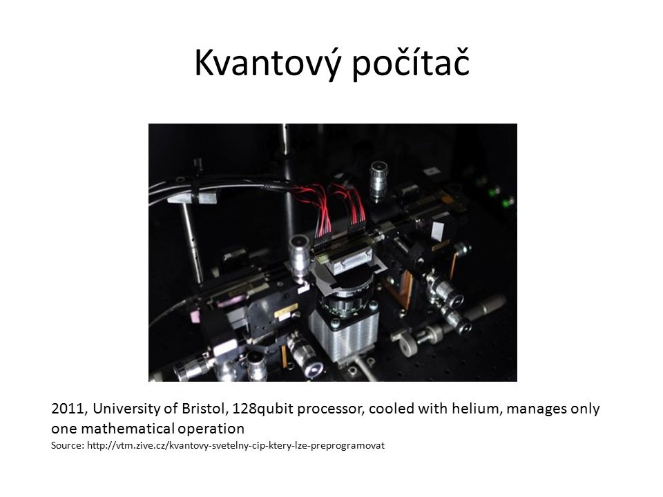 Kvantový počítač 2011, University of Bristol, 128qubit processor, cooled with helium, manages only one mathematical operation Source: http://vtm.zive.cz/kvantovy-svetelny-cip-ktery-lze-preprogramovat