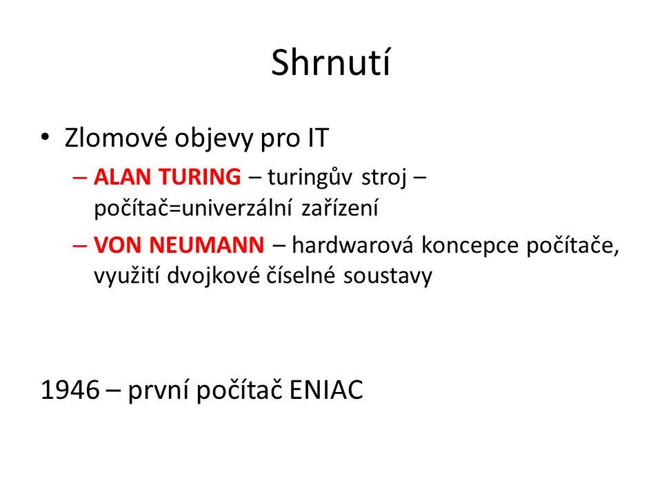 Shrnutí Zlomové objevy pro IT – ALAN TURING – turingův stroj – počítač=univerzální zařízení – VON NEUMANN – hardwarová koncepce počítače, využití dvojkové číselné soustavy 1946 – první počítač ENIAC
