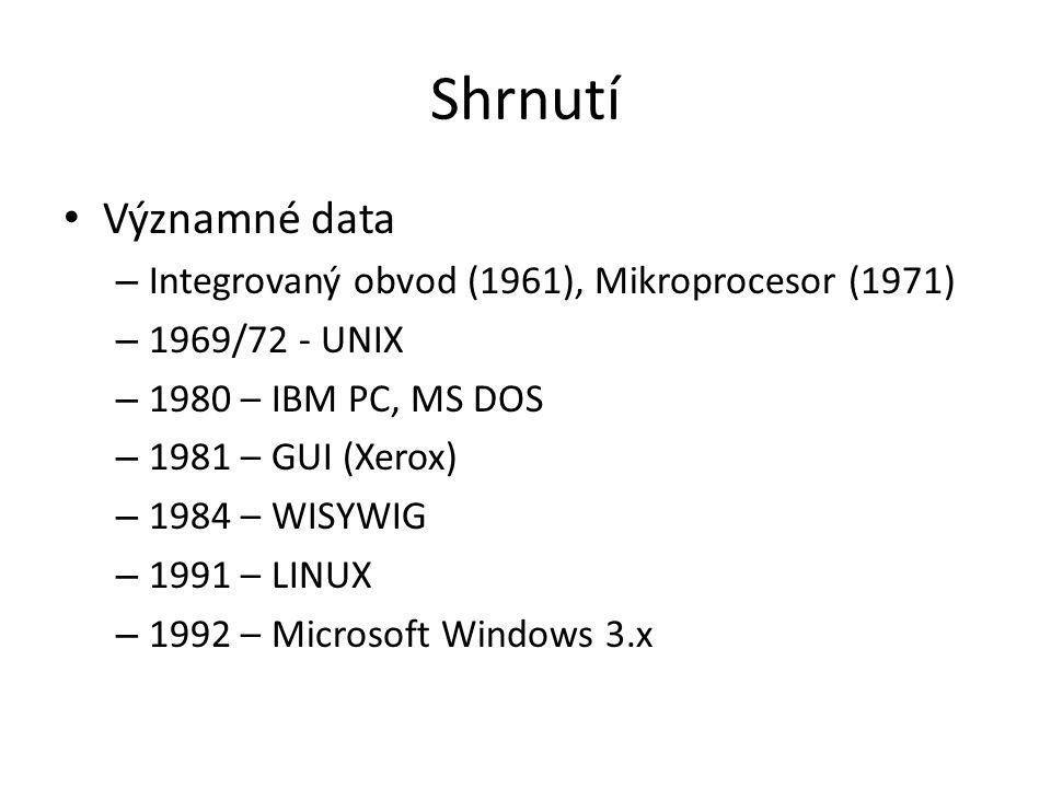 Shrnutí Významné data – Integrovaný obvod (1961), Mikroprocesor (1971) – 1969/72 - UNIX – 1980 – IBM PC, MS DOS – 1981 – GUI (Xerox) – 1984 – WISYWIG – 1991 – LINUX – 1992 – Microsoft Windows 3.x