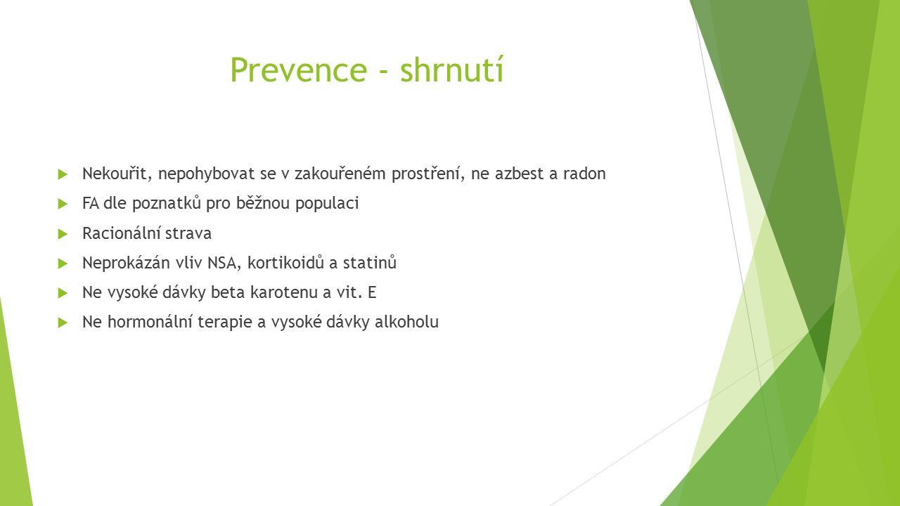 Prevence - shrnutí  Nekouřit, nepohybovat se v zakouřeném prostření, ne azbest a radon  FA dle poznatků pro běžnou populaci  Racionální strava  Neprokázán vliv NSA, kortikoidů a statinů  Ne vysoké dávky beta karotenu a vit.