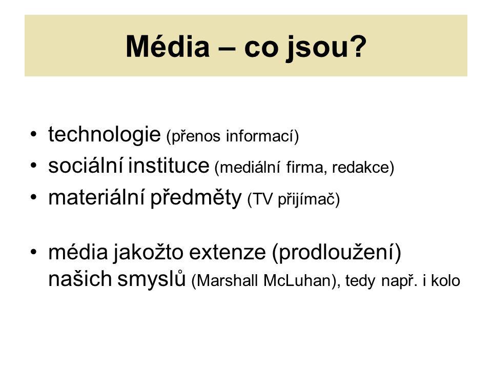 technologie (přenos informací) sociální instituce (mediální firma, redakce) materiální předměty (TV přijímač) média jakožto extenze (prodloužení) našich smyslů (Marshall McLuhan), tedy např.