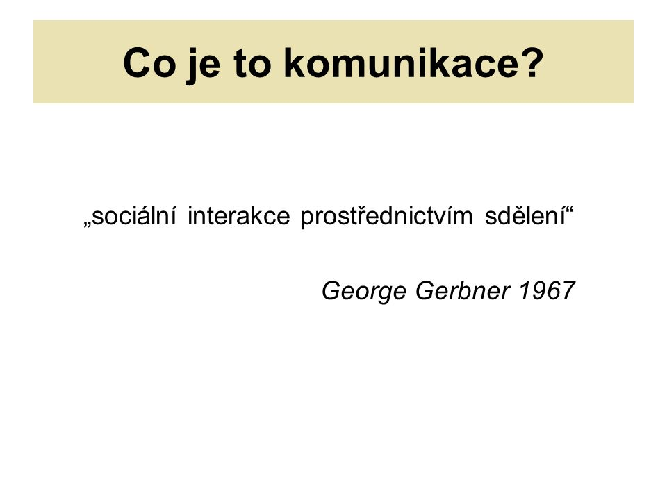 """Co je to komunikace """"sociální interakce prostřednictvím sdělení George Gerbner 1967"""