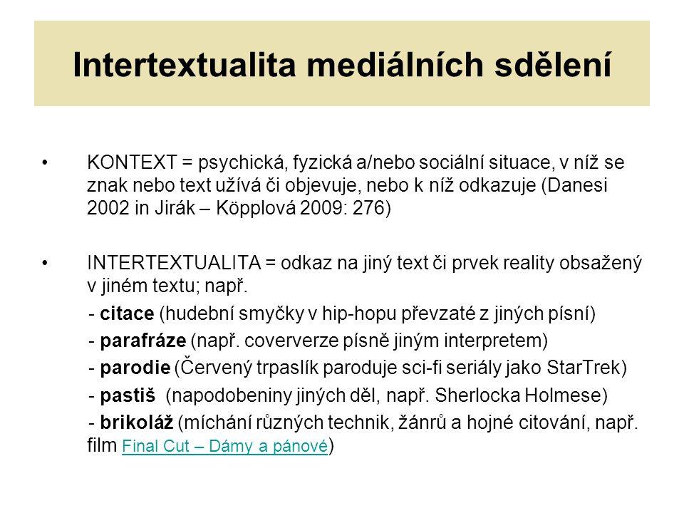 Intertextualita mediálních sdělení KONTEXT = psychická, fyzická a/nebo sociální situace, v níž se znak nebo text užívá či objevuje, nebo k níž odkazuje (Danesi 2002 in Jirák – Köpplová 2009: 276) INTERTEXTUALITA = odkaz na jiný text či prvek reality obsažený v jiném textu; např.