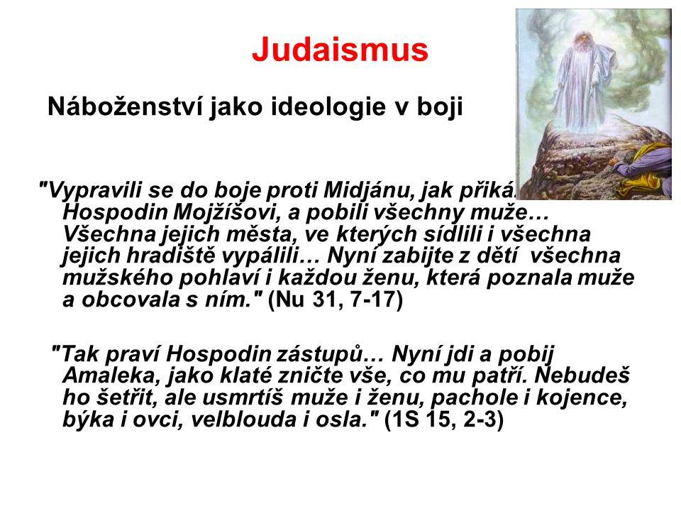 Judaismus Náboženství jako ideologie v boji Vypravili se do boje proti Midjánu, jak přikázal Hospodin Mojžíšovi, a pobili všechny muže… Všechna jejich města, ve kterých sídlili i všechna jejich hradiště vypálili… Nyní zabijte z dětí všechna mužského pohlaví i každou ženu, která poznala muže a obcovala s ním. (Nu 31, 7-17) Tak praví Hospodin zástupů… Nyní jdi a pobij Amaleka, jako klaté zničte vše, co mu patří.