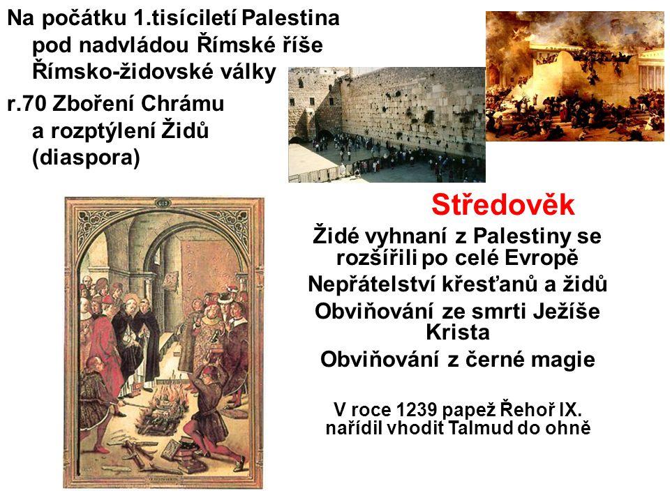 Na počátku 1.tisíciletí Palestina pod nadvládou Římské říše Římsko-židovské války r.70 Zboření Chrámu a rozptýlení Židů (diaspora) Středověk Židé vyhnaní z Palestiny se rozšířili po celé Evropě Nepřátelství křesťanů a židů Obviňování ze smrti Ježíše Krista Obviňování z černé magie V roce 1239 papež Řehoř IX.