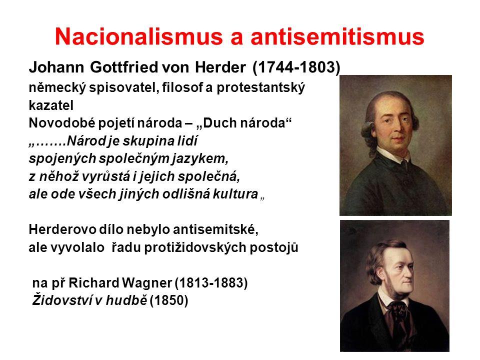 """Nacionalismus a antisemitismus Johann Gottfried von Herder (1744-1803) německý spisovatel, filosof a protestantský kazatel Novodobé pojetí národa – """"Duch národa """"…….Národ je skupina lidí spojených společným jazykem, z něhož vyrůstá i jejich společná, ale ode všech jiných odlišná kultura """" Herderovo dílo nebylo antisemitské, ale vyvolalo řadu protižidovských postojů na př Richard Wagner (1813-1883) Židovství v hudbě (1850)"""