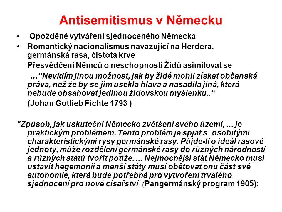 Antisemitismus v Německu Opožděné vytváření sjednoceného Německa Romantický nacionalismus navazující na Herdera, germánská rasa, čistota krve Přesvědčení Němců o neschopnosti Židů asimilovat se … Nevidím jinou možnost, jak by židé mohli získat občanská práva, než že by se jim usekla hlava a nasadila jiná, která nebude obsahovat jedinou židovskou myšlenku.. (Johan Gotlieb Fichte 1793 ) Způsob, jak uskuteční Německo zvětšení svého území,...