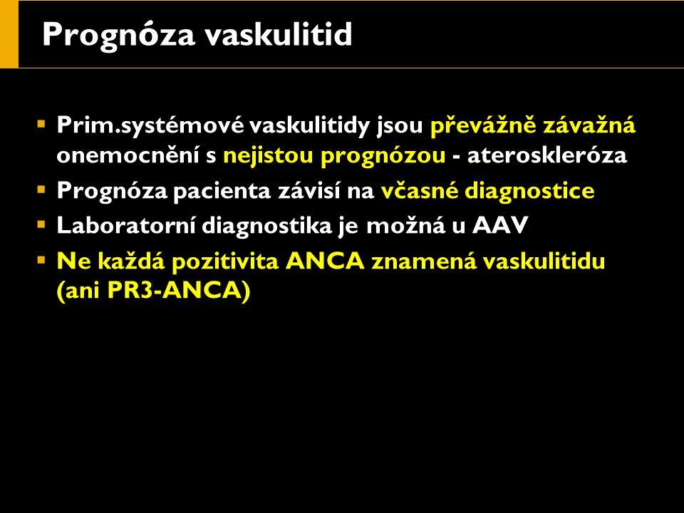 Progn ó za vaskulitid  Prim.systémové vaskulitidy jsou převážně závažná onemocnění s nejistou prognózou - ateroskleróza  Prognóza pacienta závisí na včasné diagnostice  Laboratorní diagnostika je možná u AAV  Ne každá pozitivita ANCA znamená vaskulitidu (ani PR3-ANCA)
