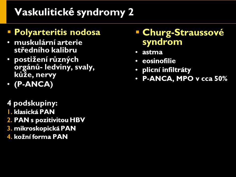 Vaskulitick é syndromy 2  Polyarteritis nodosa muskulární arterie středního kalibru postižení různých orgánů- ledviny, svaly, kůže, nervy (P-ANCA) 4 podskupiny: 1.klasická PAN 2.PAN s pozitivitou HBV 3.mikroskopická PAN 4.kožní forma PAN  Churg-Straussové syndrom astma eosinofilie plicní infiltráty P-ANCA, MPO v cca 50%