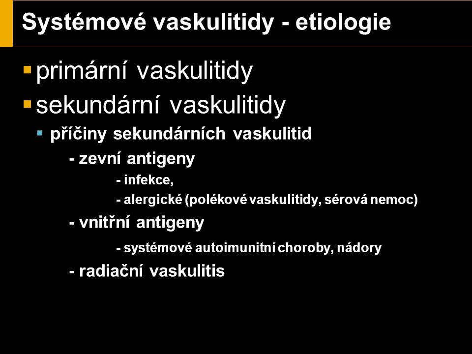 Systémové vaskulitidy - etiologie  primární vaskulitidy  sekundární vaskulitidy  příčiny sekundárních vaskulitid - zevní antigeny - infekce, - alergické (polékové vaskulitidy, sérová nemoc) - vnitřní antigeny - systémové autoimunitní choroby, nádory - radiační vaskulitis