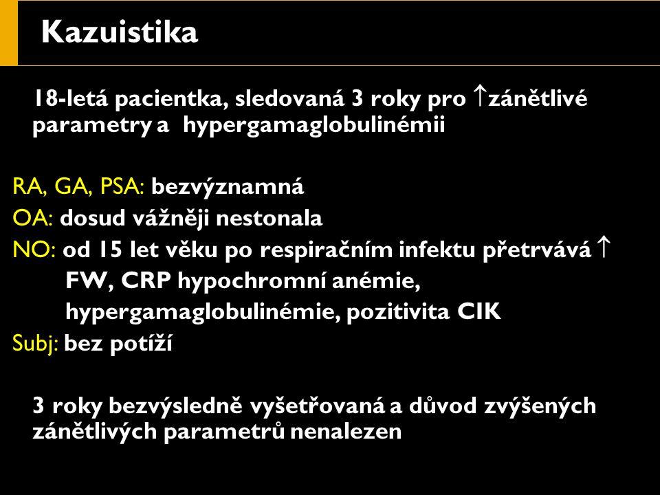Kazuistika 18-letá pacientka, sledovaná 3 roky pro  zánětlivé parametry a hypergamaglobulinémii RA, GA, PSA: bezvýznamná OA: dosud vážněji nestonala NO: od 15 let věku po respiračním infektu přetrvává  FW, CRP hypochromní anémie, hypergamaglobulinémie, pozitivita CIK Subj: bez potíží 3 roky bezvýsledně vyšetřovaná a důvod zvýšených zánětlivých parametrů nenalezen