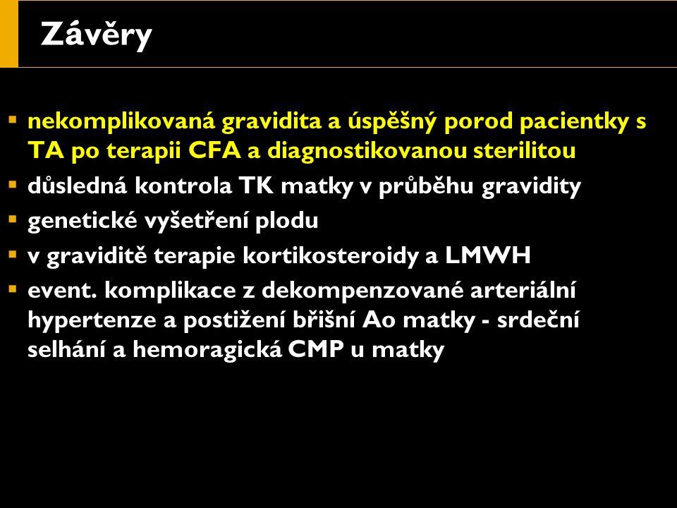 Z á věry  nekomplikovaná gravidita a úspěšný porod pacientky s TA po terapii CFA a diagnostikovanou sterilitou  důsledná kontrola TK matky v průběhu gravidity  genetické vyšetření plodu  v graviditě terapie kortikosteroidy a LMWH  event.