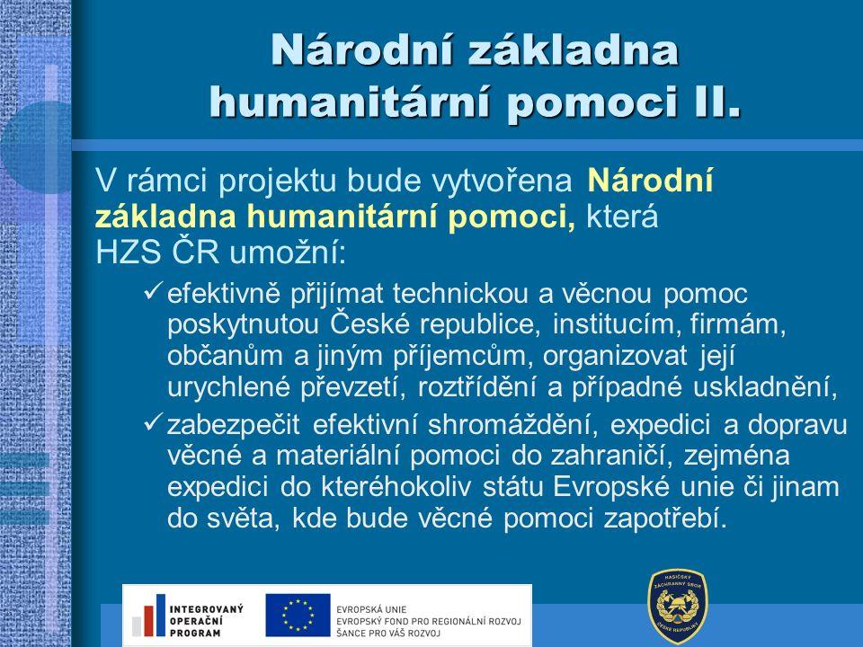 Národní základna humanitární pomoci II. V rámci projektu bude vytvořena Národní základna humanitární pomoci, která HZS ČR umožní: efektivně přijímat t